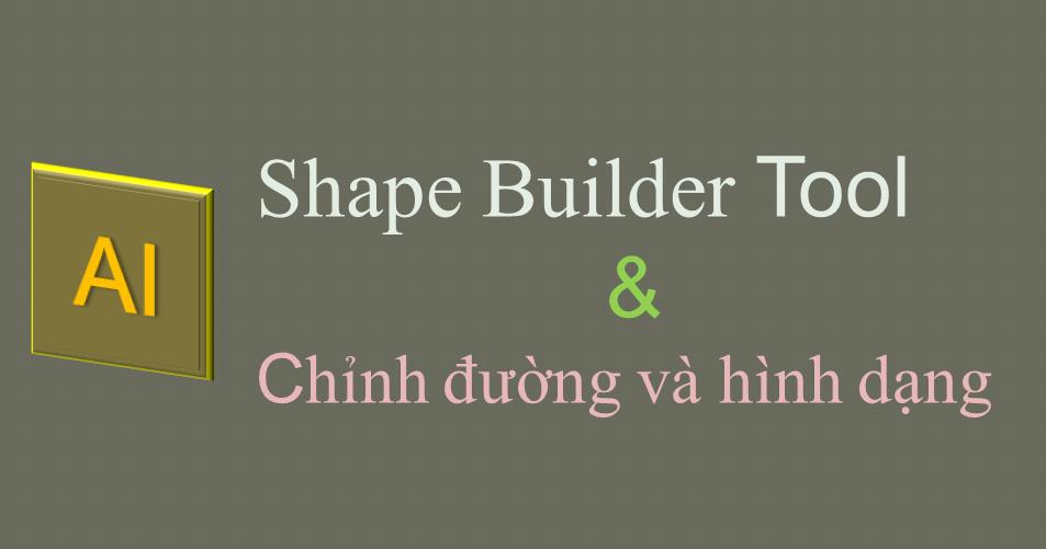 Hướng dẫn sử dụng Shape Builder và chỉnh đường và hình dạng trong AI