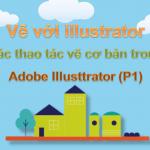 Vẽ với illustrator – Các thao tác vẽ cơ bản trong Adobe Illusttrator (P1)