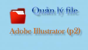 Adobe Illustrator - Quản lý file trong phần mềm Adobe Illustrator (p2)