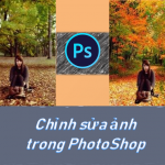 Chỉnh sửa trong Photoshop – Hướng dẫn chỉnh sửa ảnh trong Photoshop