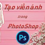 Tạo viền trong Photoshop – hướng dẫn cách tạo viền ảnh bằng Photoshop