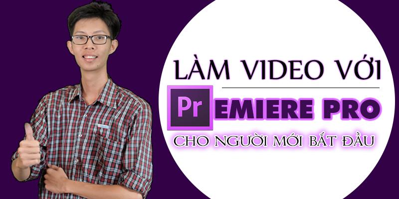 Khoá học Làm video với Premiere pro cho người mới bắt đầu