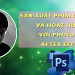Khoá học sản xuất phim quảng cáo và phim hoạt hình với After Effect