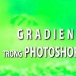 Gradient trong Photoshop – Sử dụng công cụ tô màu chuyển sắc trong PS