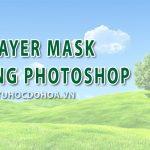 Layer mask trong photoshop – Cách sử dụng Mặt nạ lớp trong Ps