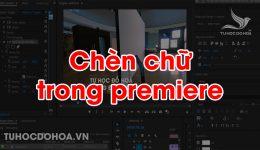 Text trong Premiere - Cách chèn chữ vào video bằng premiere