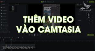 Cách thêm video vào Camtasia