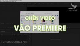 Chèn video vào Premiere - Hướng dẫn thêm video vào Premiere